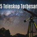 5 Teleskop Penjelajah Alam Semesta Terbesar