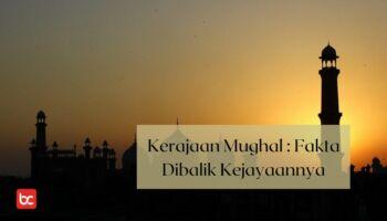 Kerajaan Mughal : Fakta Dibalik Kejayaannya