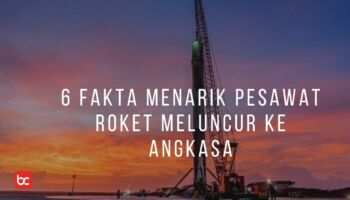 6 Fakta Menarik Roket yang Meluncur Ke Luar Angkasa