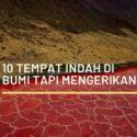 10 Tempat Indah di Bumi tapi Mengerikan