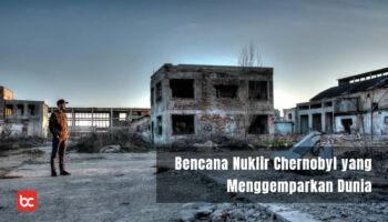 Bencana Nuklir Chernobyl yang Menggemparkan Dunia