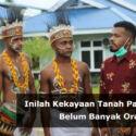 Inilah Kekayaan Tanah Papua yang Belum Banyak Orang Tahu!