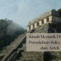 Kisah Menarik Peradaban Suku Maya dan Aztek