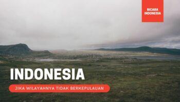 Apa Jadinya Jika Wilayah Indonesia Tidak Berkepulauan?